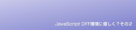 JavaScript OFF環境に優しく?その2
