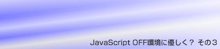 JavaScript OFF環境に優しく? その3